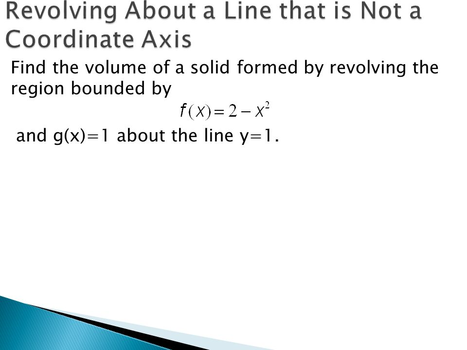 Find the volume of a solid formed by revolving the region bounded by and g(x)=1 about the line y=1.