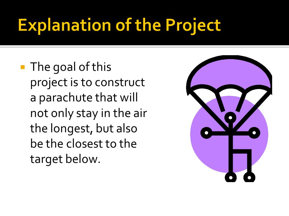  The goal of this project is to construct a parachute that will not only stay in the air the longest, but also be the closest to the target below.