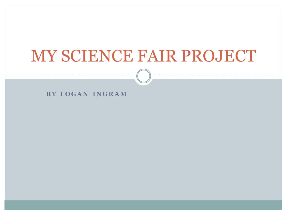 BY LOGAN INGRAM MY SCIENCE FAIR PROJECT