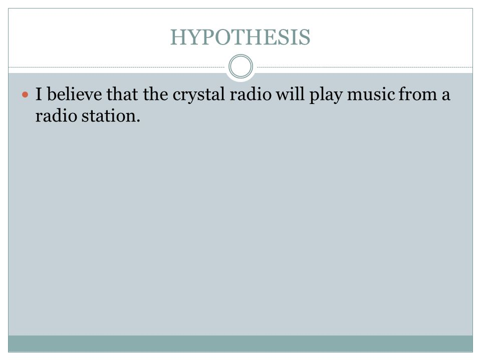 HYPOTHESIS I believe that the crystal radio will play music from a radio station.