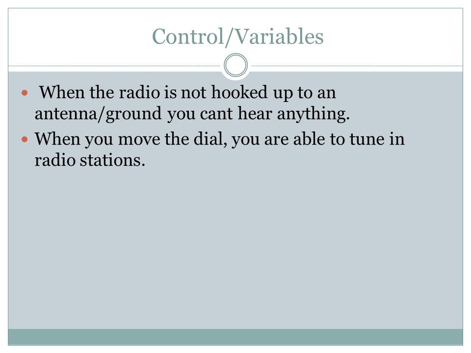 Control/Variables When the radio is not hooked up to an antenna/ground you cant hear anything.