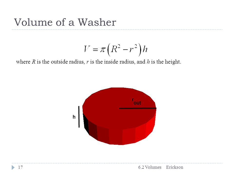 Volume of a Washer 6.2 Volumes17 where R is the outside radius, r is the inside radius, and h is the height. Erickson
