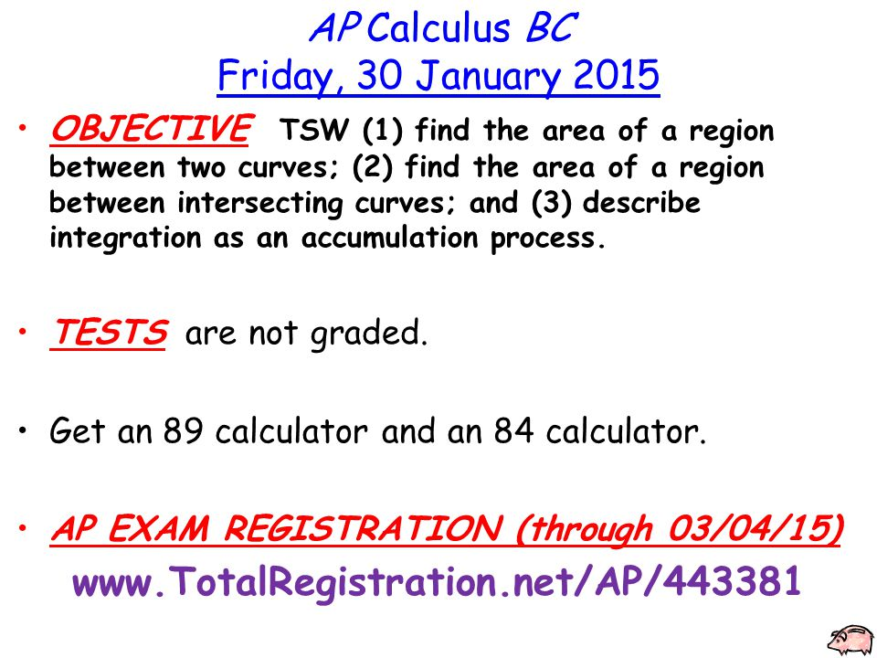 AP Calculus BC Friday, 30 January 2015 OBJECTIVE TSW (1) find the area of a region between two curves; (2) find the area of a region between intersecting curves; and (3) describe integration as an accumulation process.