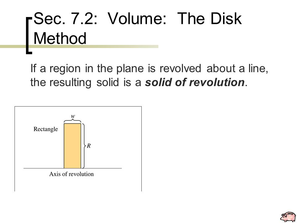 Sec. 7.2: Volume: The Disk Method If a region in the plane is revolved about a line, the resulting solid is a solid of revolution.