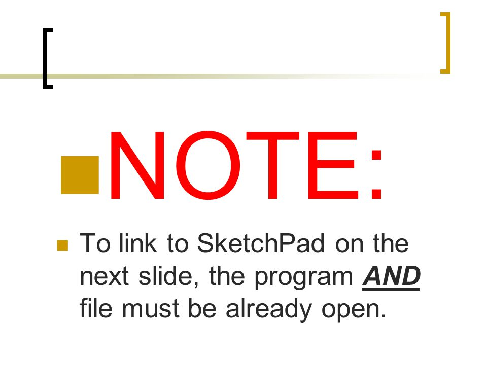 NOTE: To link to SketchPad on the next slide, the program AND file must be already open.