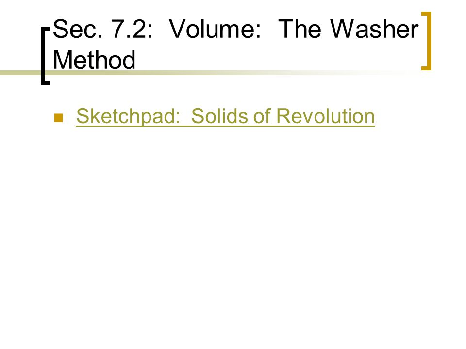 Sec. 7.2: Volume: The Washer Method Sketchpad: Solids of Revolution