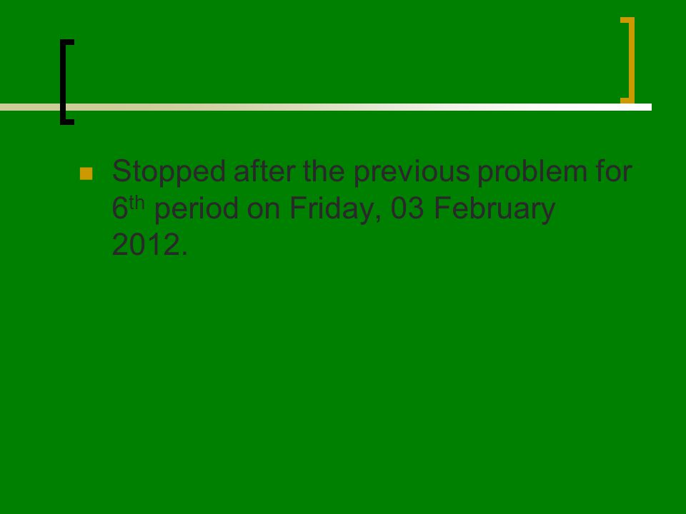 Stopped after the previous problem for 6 th period on Friday, 03 February 2012.