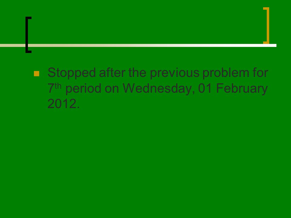 Stopped after the previous problem for 7 th period on Wednesday, 01 February 2012.