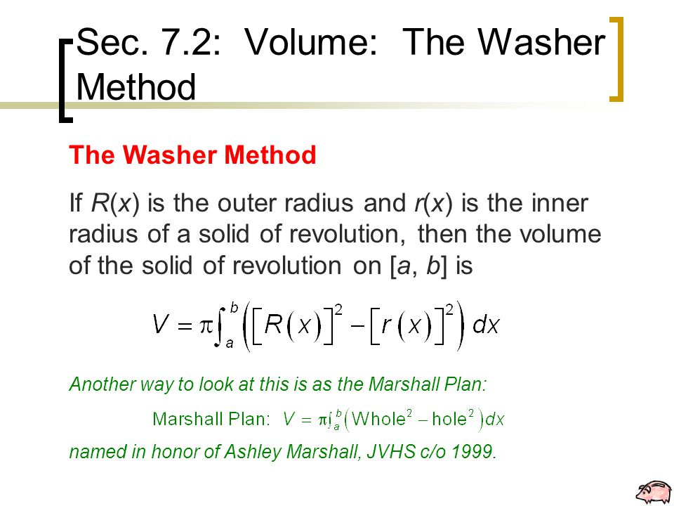 Sec. 7.2: Volume: The Washer Method The Washer Method If R(x) is the outer radius and r(x) is the inner radius of a solid of revolution, then the volu