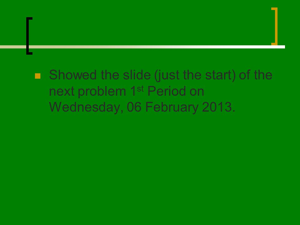 Showed the slide (just the start) of the next problem 1 st Period on Wednesday, 06 February 2013.
