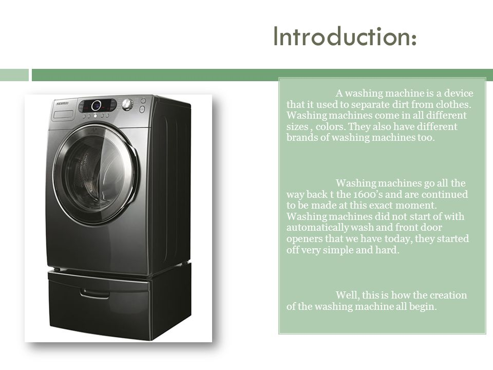 Introduction: A washing machine is a device that it used to separate dirt from clothes. Washing machines come in all different sizes, colors. They als