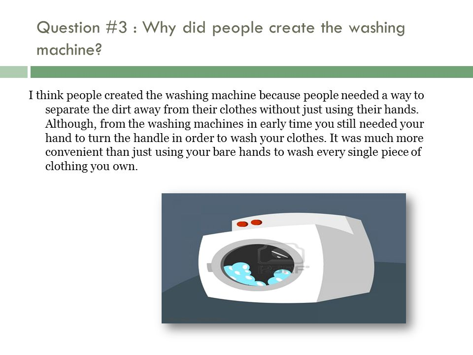 Question #3 : Why did people create the washing machine? I think people created the washing machine because people needed a way to separate the dirt a