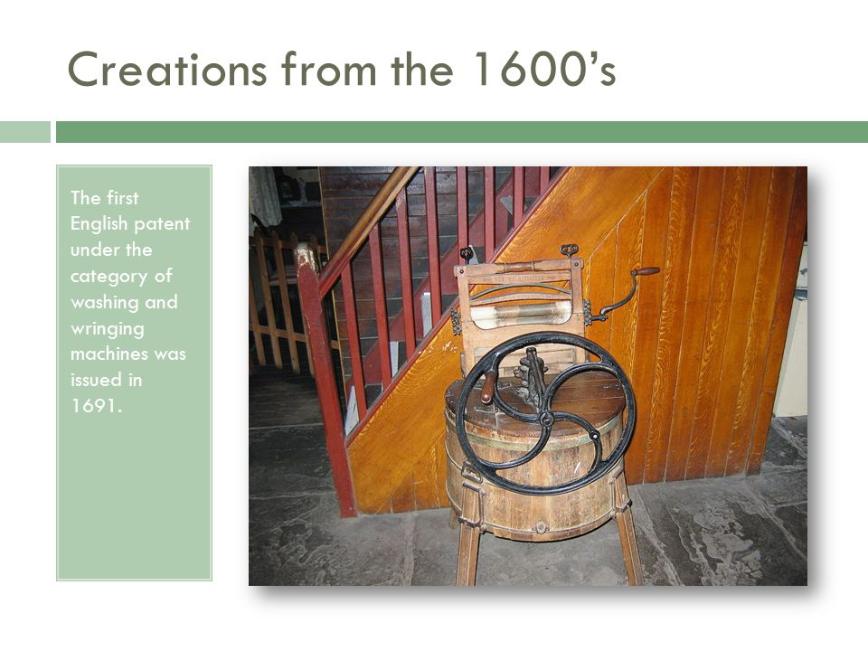 Creations from the 1600's The first English patent under the category of washing and wringing machines was issued in 1691.