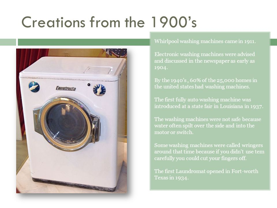 Creations from the 1900's Whirlpool washing machines came in 1911.