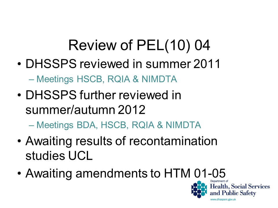 Review of PEL(10) 04 DHSSPS reviewed in summer 2011 –Meetings HSCB, RQIA & NIMDTA DHSSPS further reviewed in summer/autumn 2012 –Meetings BDA, HSCB, RQIA & NIMDTA Awaiting results of recontamination studies UCL Awaiting amendments to HTM 01-05