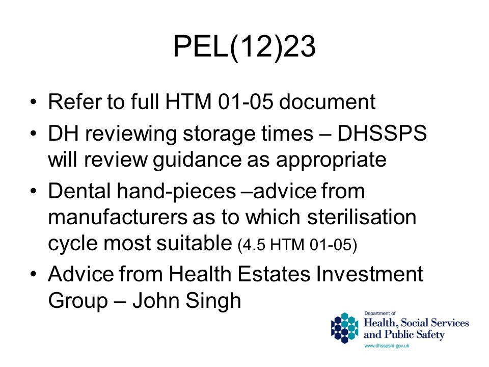 PEL(12)23 Refer to full HTM 01-05 document DH reviewing storage times – DHSSPS will review guidance as appropriate Dental hand-pieces –advice from man