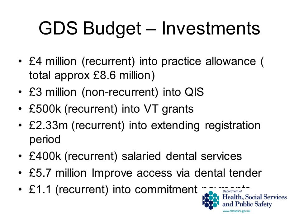 GDS Budget – Investments £4 million (recurrent) into practice allowance ( total approx £8.6 million) £3 million (non-recurrent) into QIS £500k (recurrent) into VT grants £2.33m (recurrent) into extending registration period £400k (recurrent) salaried dental services £5.7 million Improve access via dental tender £1.1 (recurrent) into commitment payments
