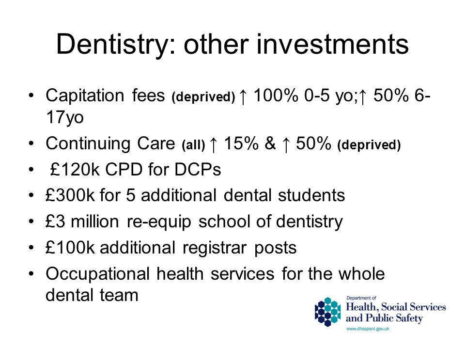 Dentistry: other investments Capitation fees (deprived) ↑ 100% 0-5 yo;↑ 50% 6- 17yo Continuing Care (all) ↑ 15% & ↑ 50% (deprived) £120k CPD for DCPs £300k for 5 additional dental students £3 million re-equip school of dentistry £100k additional registrar posts Occupational health services for the whole dental team
