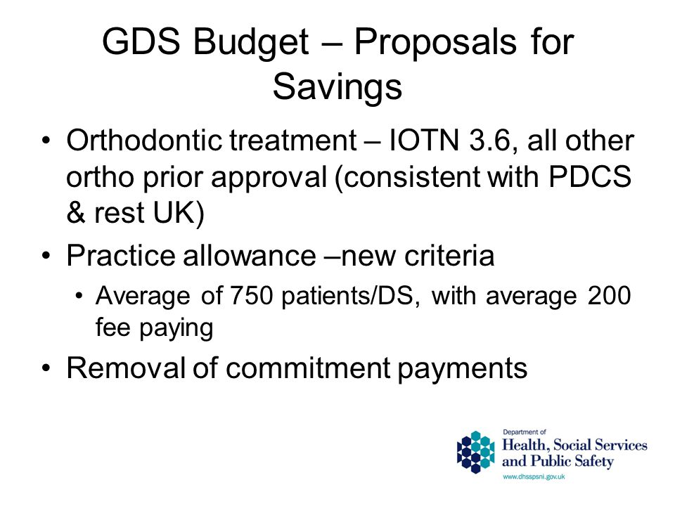 GDS Budget – Proposals for Savings Orthodontic treatment – IOTN 3.6, all other ortho prior approval (consistent with PDCS & rest UK) Practice allowanc