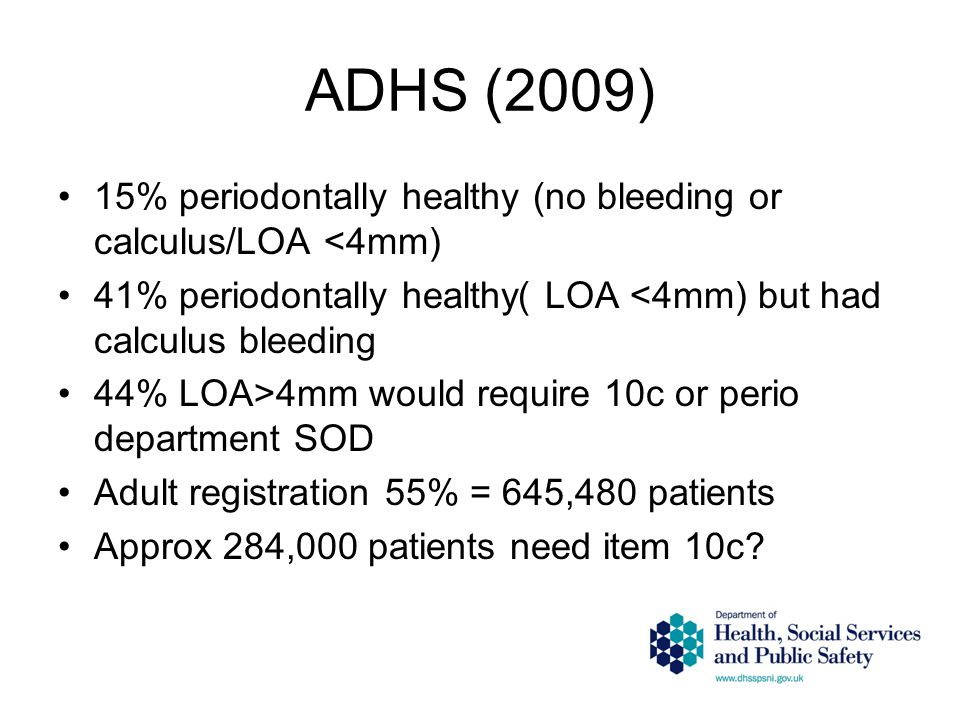 ADHS (2009) 15% periodontally healthy (no bleeding or calculus/LOA <4mm) 41% periodontally healthy( LOA <4mm) but had calculus bleeding 44% LOA>4mm would require 10c or perio department SOD Adult registration 55% = 645,480 patients Approx 284,000 patients need item 10c