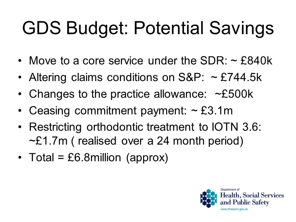 GDS Budget: Potential Savings Move to a core service under the SDR: ~ £840k Altering claims conditions on S&P: ~ £744.5k Changes to the practice allowance: ~£500k Ceasing commitment payment: ~ £3.1m Restricting orthodontic treatment to IOTN 3.6: ~£1.7m ( realised over a 24 month period) Total = £6.8million (approx)