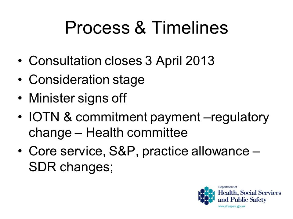 Process & Timelines Consultation closes 3 April 2013 Consideration stage Minister signs off IOTN & commitment payment –regulatory change – Health committee Core service, S&P, practice allowance – SDR changes;