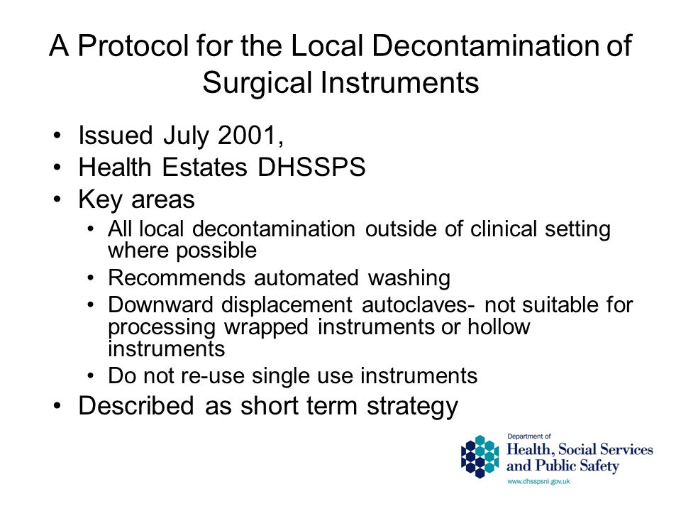 A Protocol for the Local Decontamination of Surgical Instruments Issued July 2001, Health Estates DHSSPS Key areas All local decontamination outside of clinical setting where possible Recommends automated washing Downward displacement autoclaves- not suitable for processing wrapped instruments or hollow instruments Do not re-use single use instruments Described as short term strategy