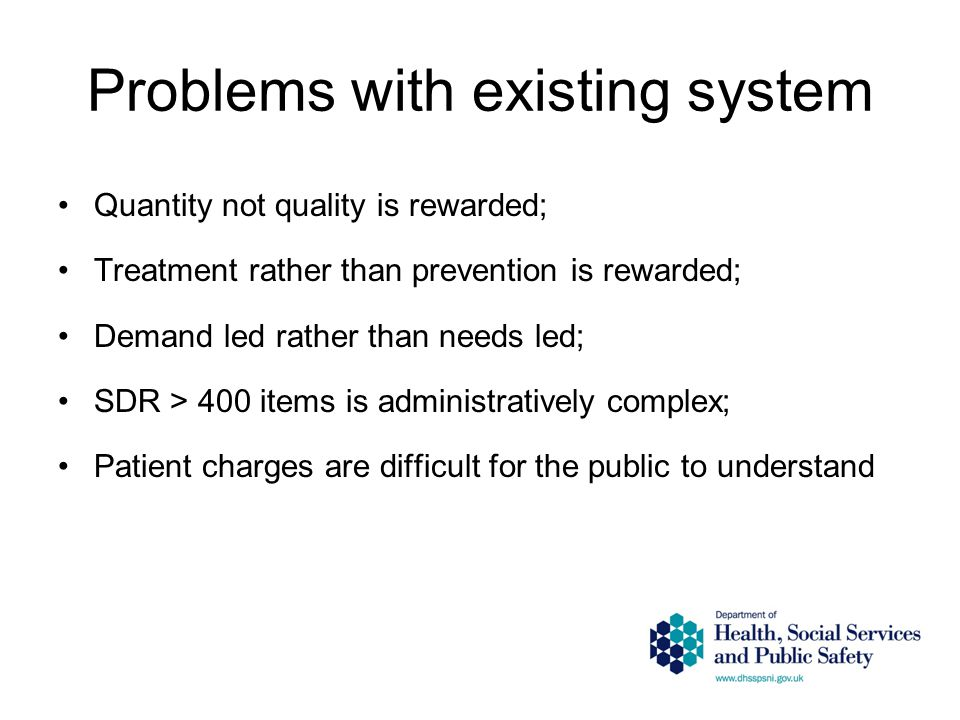 Problems with existing system Quantity not quality is rewarded; Treatment rather than prevention is rewarded; Demand led rather than needs led; SDR > 400 items is administratively complex; Patient charges are difficult for the public to understand