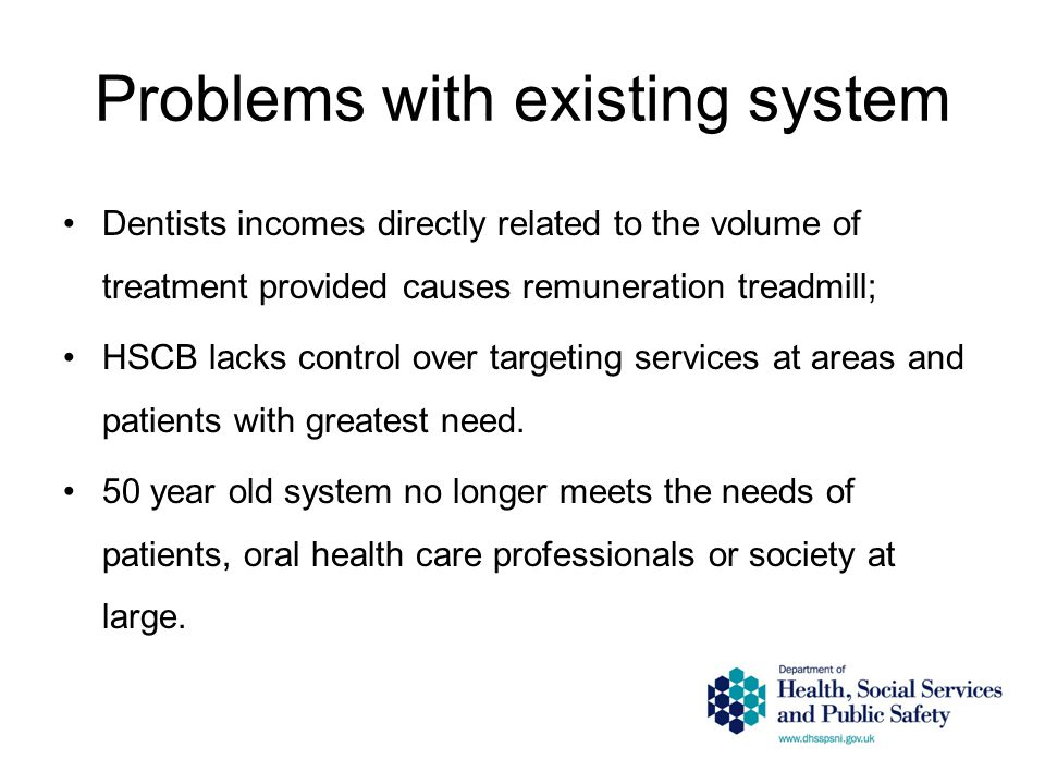Problems with existing system Dentists incomes directly related to the volume of treatment provided causes remuneration treadmill; HSCB lacks control