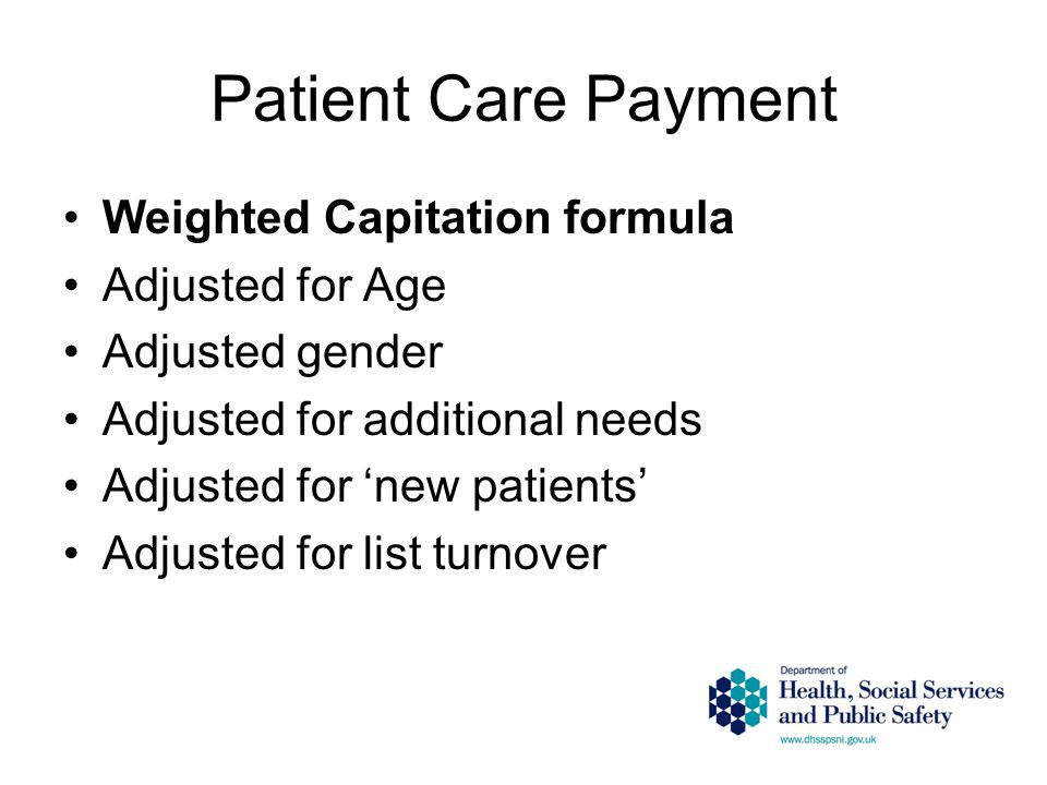 Patient Care Payment Weighted Capitation formula Adjusted for Age Adjusted gender Adjusted for additional needs Adjusted for 'new patients' Adjusted for list turnover