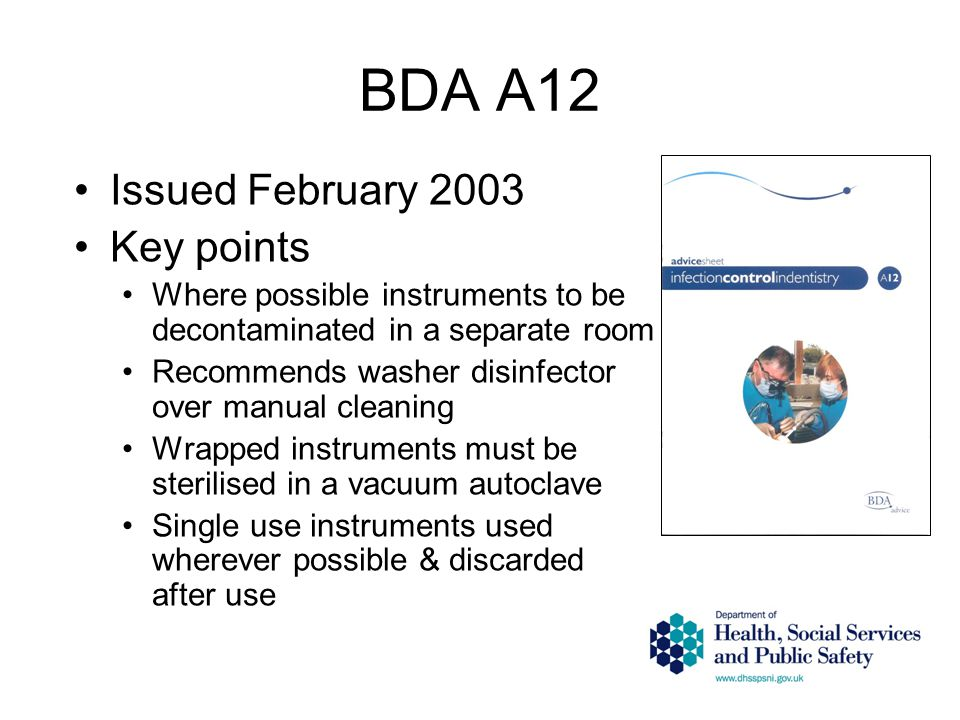 BDA A12 Issued February 2003 Key points Where possible instruments to be decontaminated in a separate room Recommends washer disinfector over manual cleaning Wrapped instruments must be sterilised in a vacuum autoclave Single use instruments used wherever possible & discarded after use