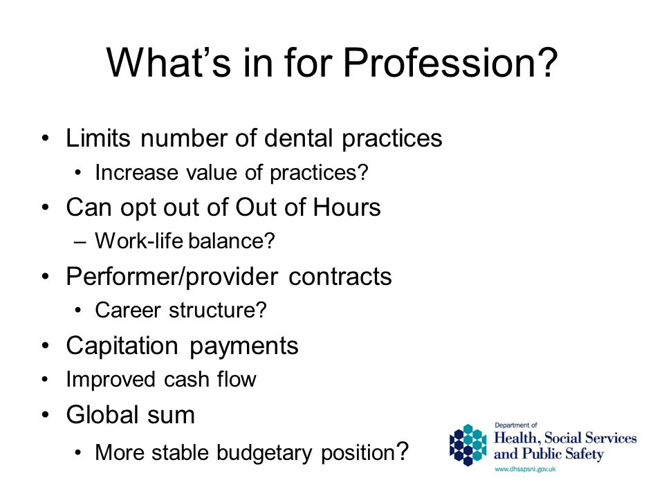 What's in for Profession? Limits number of dental practices Increase value of practices? Can opt out of Out of Hours –Work-life balance? Performer/pro