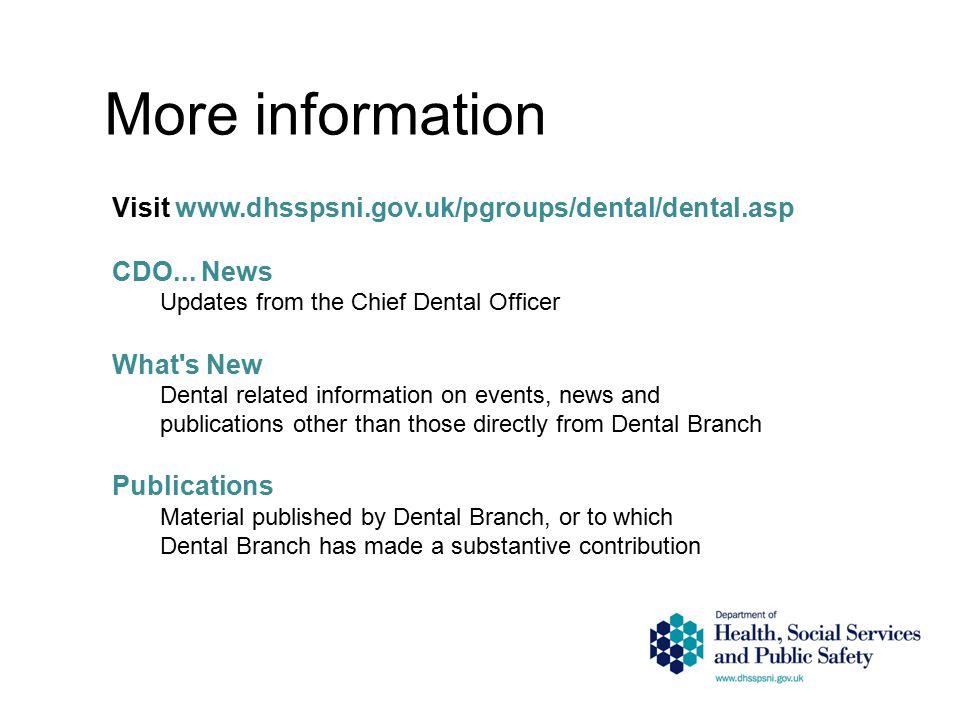 More information Visit www.dhsspsni.gov.uk/pgroups/dental/dental.asp CDO... News Updates from the Chief Dental Officer What's New Dental related infor