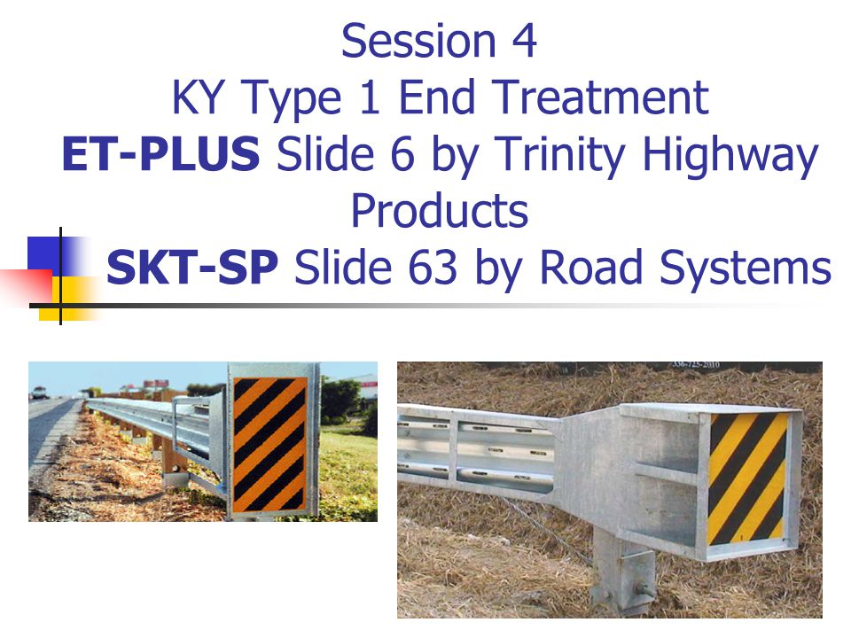 Session 4 KY Type 1 End Treatment ET-PLUS Slide 6 by Trinity Highway Products SKT-SP Slide 63 by Road Systems