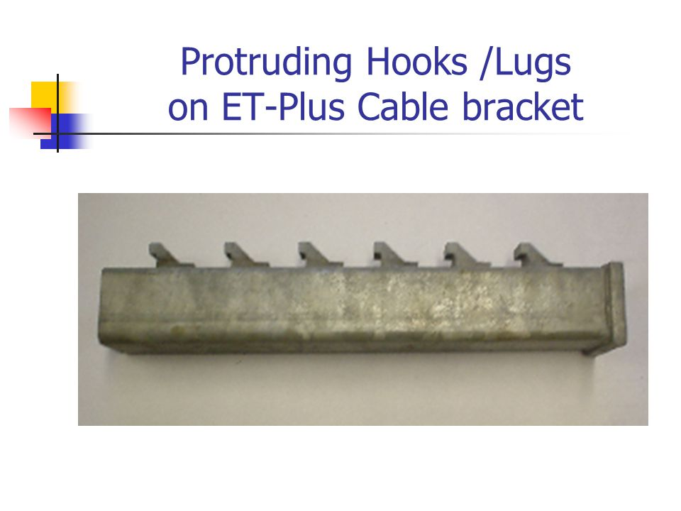 Protruding Hooks /Lugs on ET-Plus Cable bracket