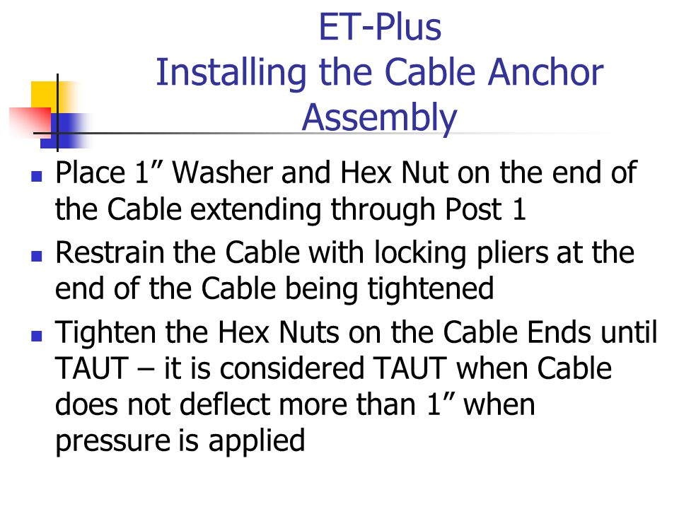 ET-Plus Installing the Cable Anchor Assembly Place 1 Washer and Hex Nut on the end of the Cable extending through Post 1 Restrain the Cable with locking pliers at the end of the Cable being tightened Tighten the Hex Nuts on the Cable Ends until TAUT – it is considered TAUT when Cable does not deflect more than 1 when pressure is applied
