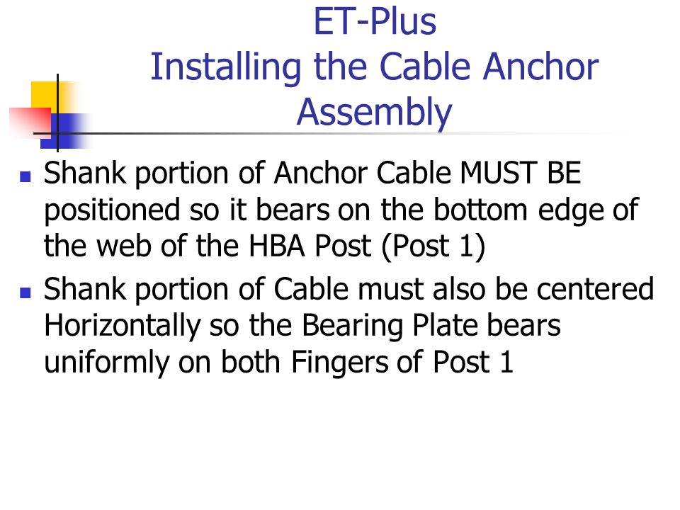 ET-Plus Installing the Cable Anchor Assembly Shank portion of Anchor Cable MUST BE positioned so it bears on the bottom edge of the web of the HBA Post (Post 1) Shank portion of Cable must also be centered Horizontally so the Bearing Plate bears uniformly on both Fingers of Post 1