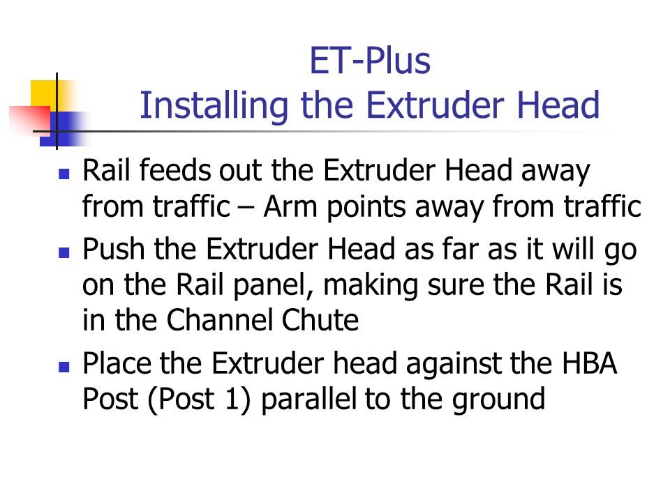 ET-Plus Installing the Extruder Head Rail feeds out the Extruder Head away from traffic – Arm points away from traffic Push the Extruder Head as far as it will go on the Rail panel, making sure the Rail is in the Channel Chute Place the Extruder head against the HBA Post (Post 1) parallel to the ground