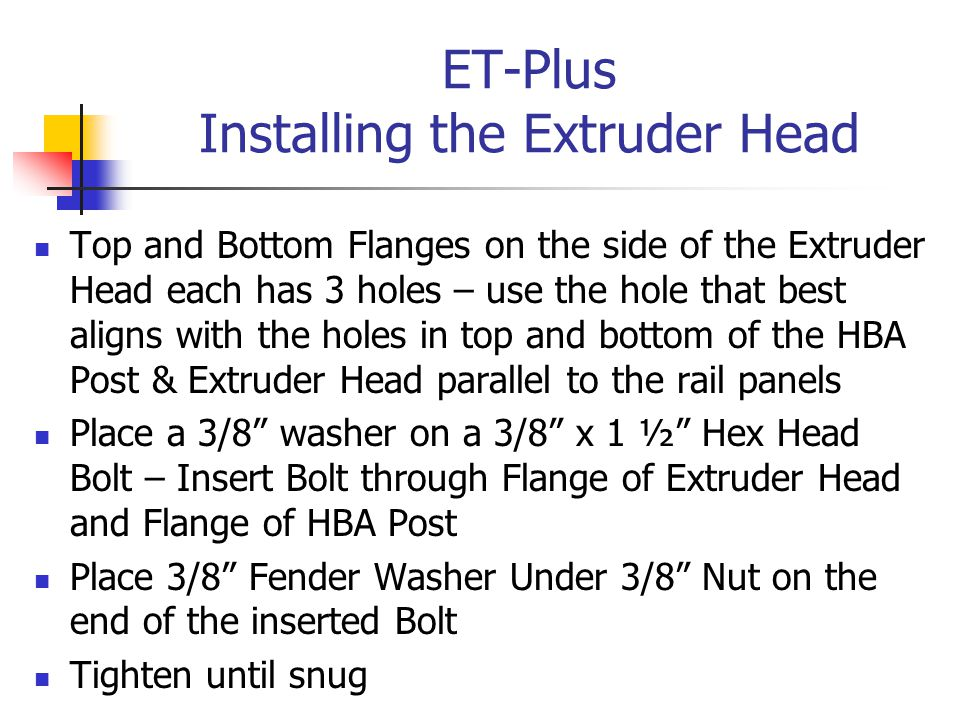ET-Plus Installing the Extruder Head Top and Bottom Flanges on the side of the Extruder Head each has 3 holes – use the hole that best aligns with the holes in top and bottom of the HBA Post & Extruder Head parallel to the rail panels Place a 3/8 washer on a 3/8 x 1 ½ Hex Head Bolt – Insert Bolt through Flange of Extruder Head and Flange of HBA Post Place 3/8 Fender Washer Under 3/8 Nut on the end of the inserted Bolt Tighten until snug