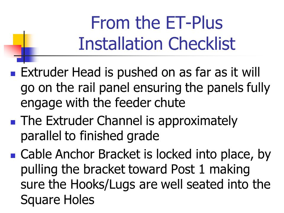 From the ET-Plus Installation Checklist Extruder Head is pushed on as far as it will go on the rail panel ensuring the panels fully engage with the feeder chute The Extruder Channel is approximately parallel to finished grade Cable Anchor Bracket is locked into place, by pulling the bracket toward Post 1 making sure the Hooks/Lugs are well seated into the Square Holes