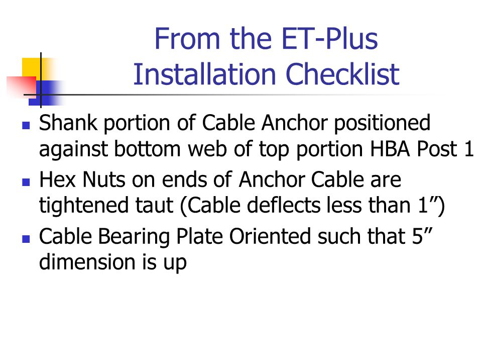From the ET-Plus Installation Checklist Shank portion of Cable Anchor positioned against bottom web of top portion HBA Post 1 Hex Nuts on ends of Anchor Cable are tightened taut (Cable deflects less than 1 ) Cable Bearing Plate Oriented such that 5 dimension is up