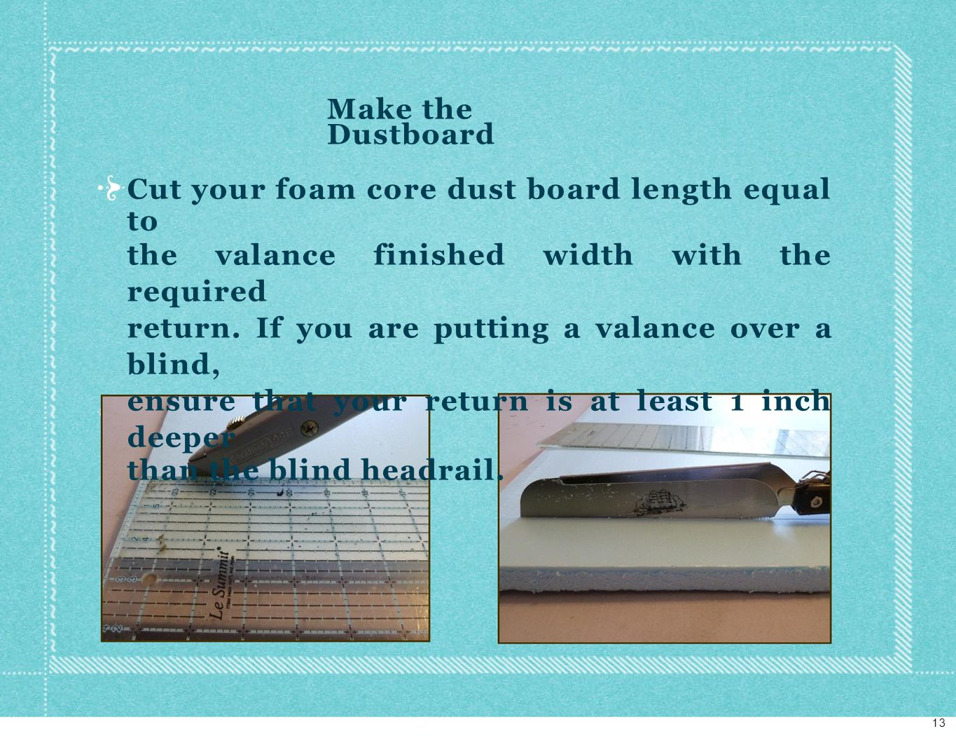 Make the Dustboard Cut your foam core dust board length equal to the valance finished width with the required return.
