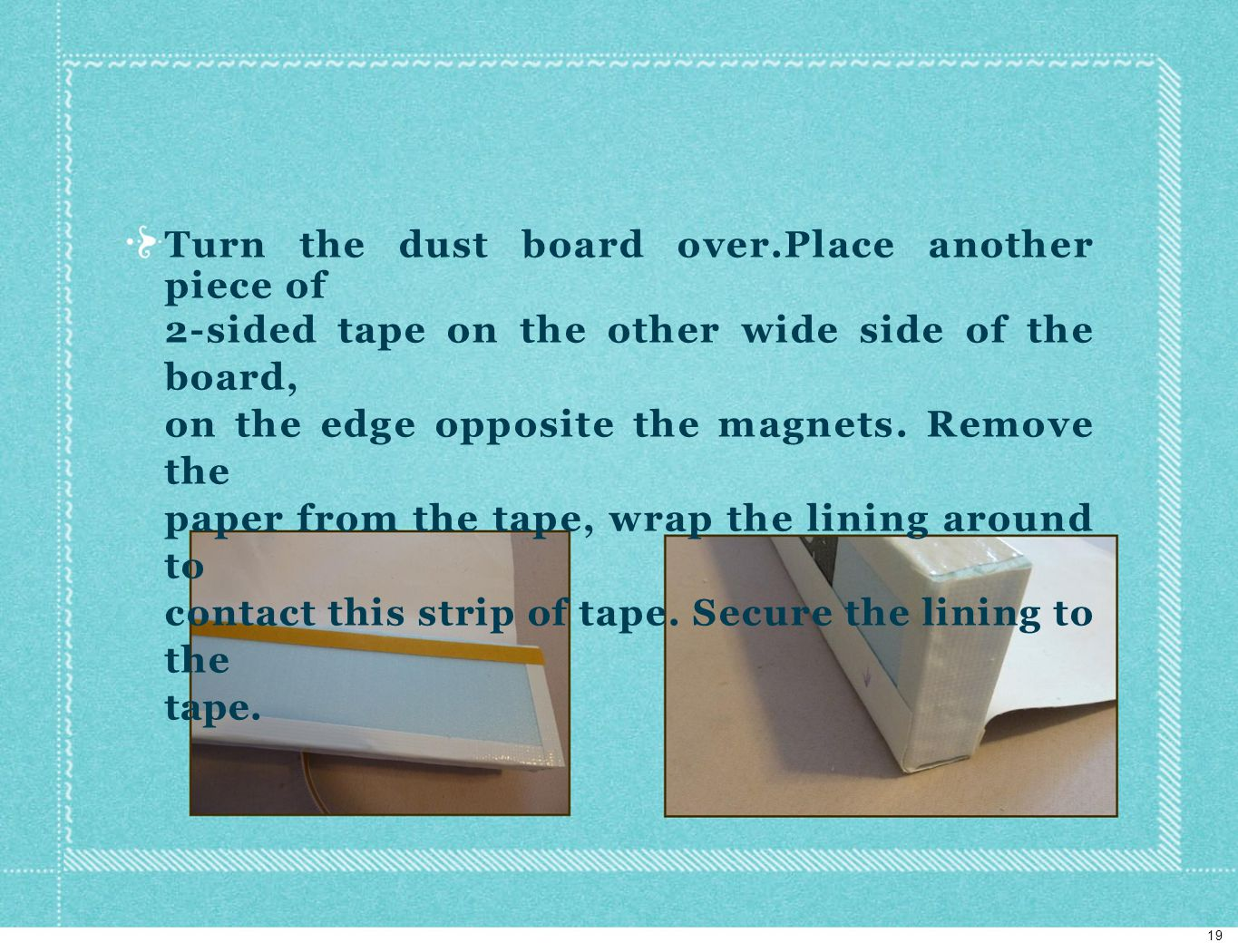 Turn the dust board over.Place another piece of 2-sided tape on the other wide side of the board, on the edge opposite the magnets.