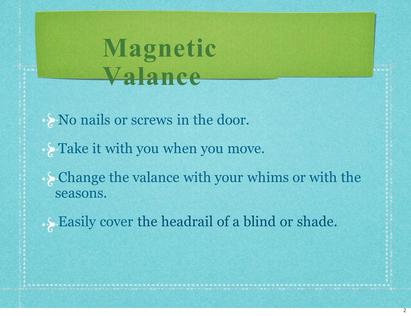 Magnetic Valance No nails or screws in the door. Take it with you when you move.