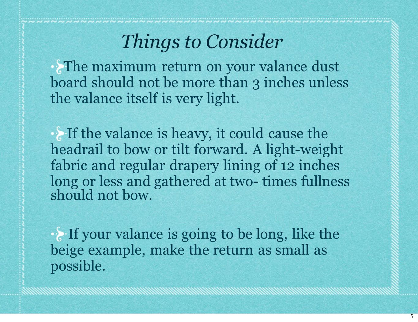 Things to Consider The maximum return on your valance dust board should not be more than 3 inches unless the valance itself is very light.