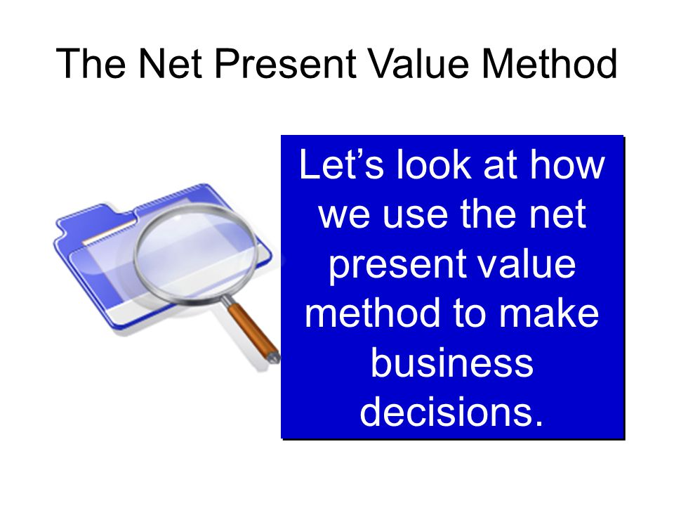 The Net Present Value Method Let's look at how we use the net present value method to make business decisions.