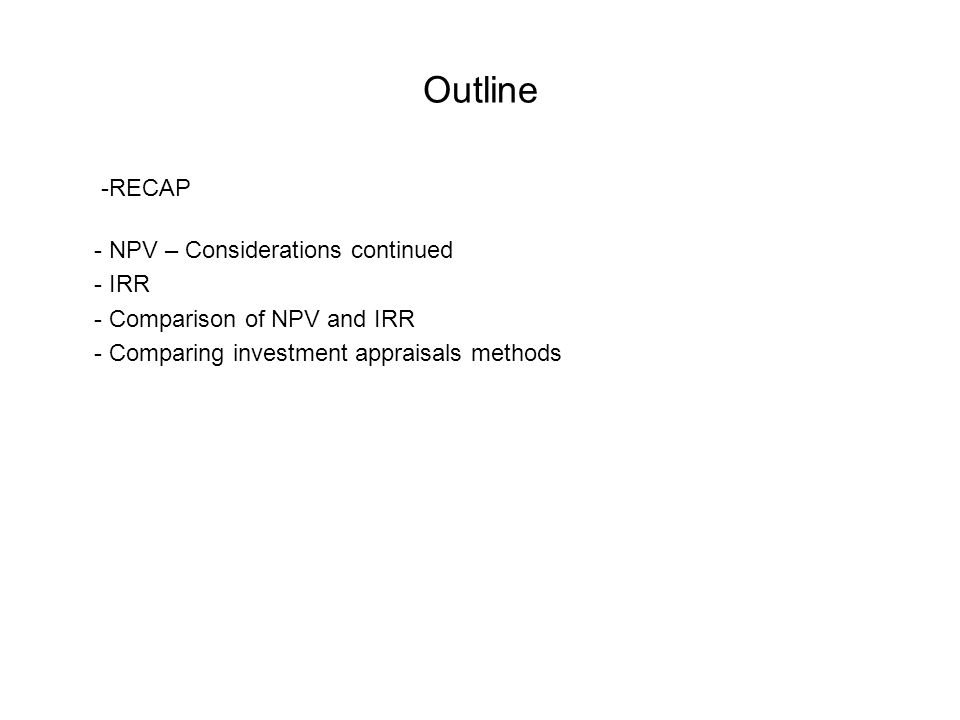 Outline -RECAP - NPV – Considerations continued - IRR - Comparison of NPV and IRR - Comparing investment appraisals methods