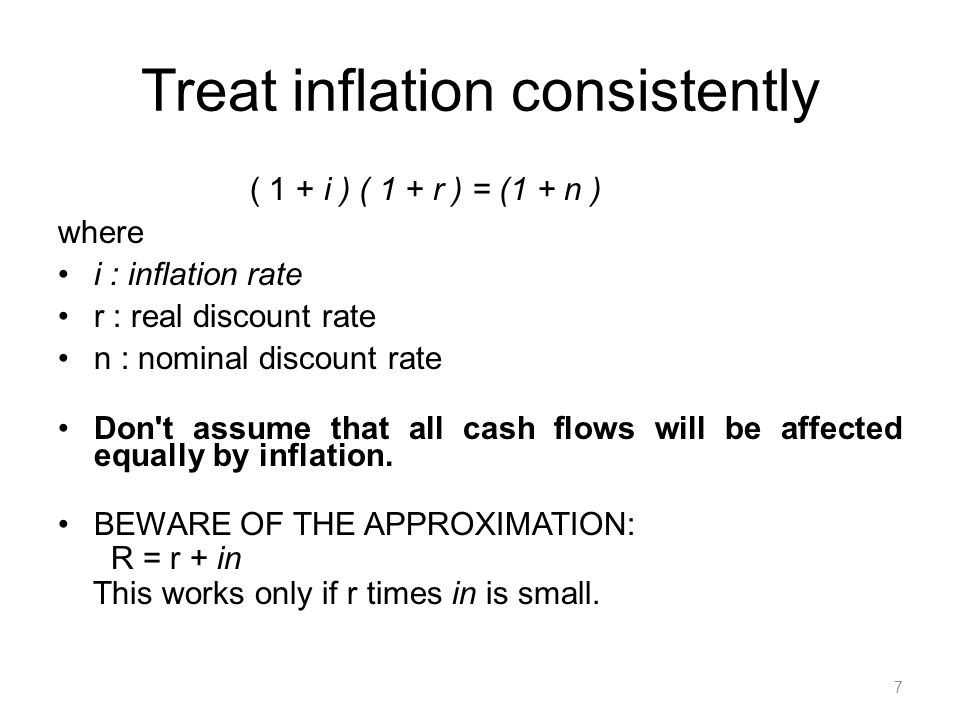7 Treat inflation consistently ( 1 + i ) ( 1 + r ) = (1 + n ) where i : inflation rate r : real discount rate n : nominal discount rate Don t assume that all cash flows will be affected equally by inflation.