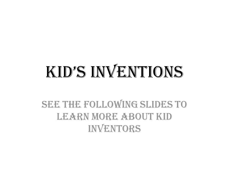 Kid's Inventions See the following slides to learn more about kid inventors