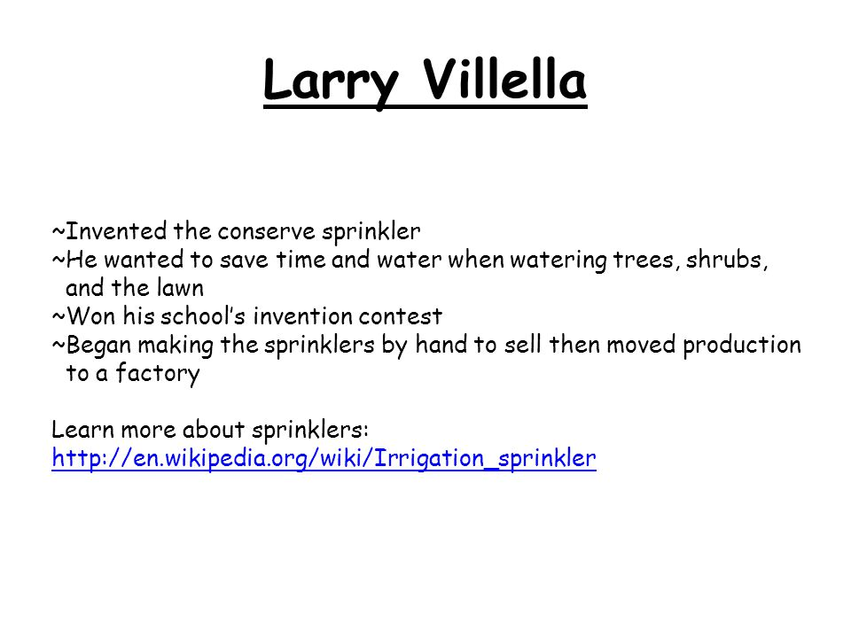 Larry Villella ~Invented the conserve sprinkler ~He wanted to save time and water when watering trees, shrubs, and the lawn ~Won his school's invention contest ~Began making the sprinklers by hand to sell then moved production to a factory Learn more about sprinklers: http://en.wikipedia.org/wiki/Irrigation_sprinkler